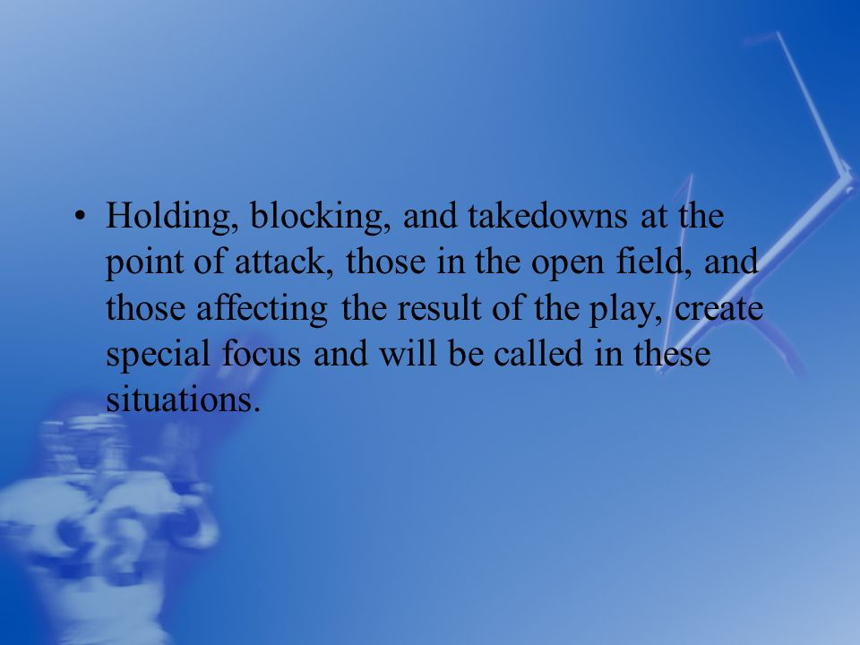 Holding, blocking, and takedowns at the point of attack, those in the open field, and those affecting the result of the play, create special focus and will be called in these situations.