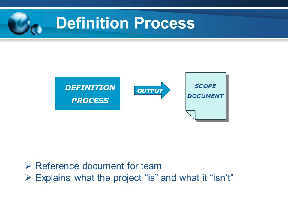 Definition Process  Reference document for team  Explains what the project is and what it isn't DEFINITION PROCESS OUTPUT SCOPE DOCUMENT