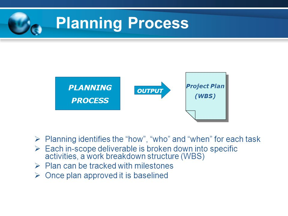 Planning Process PLANNING PROCESS OUTPUT Project Plan (WBS)  Planning identifies the how , who and when for each task  Each in-scope deliverable is broken down into specific activities, a work breakdown structure (WBS)  Plan can be tracked with milestones  Once plan approved it is baselined