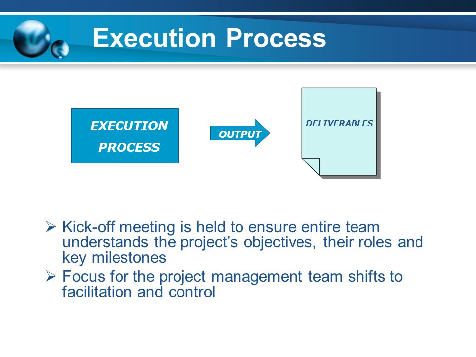 Execution Process OUTPUT  Kick-off meeting is held to ensure entire team understands the project's objectives, their roles and key milestones  Focus for the project management team shifts to facilitation and control EXECUTION PROCESS DELIVERABLES