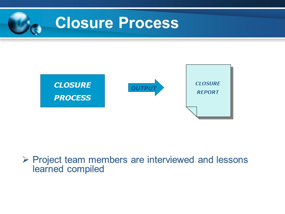 Closure Process  Project team members are interviewed and lessons learned compiled CLOSURE PROCESS OUTPUT CLOSURE REPORT