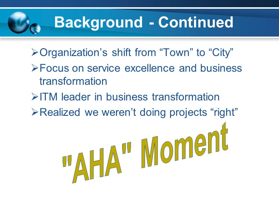 Background - Continued  Organization's shift from Town to City  Focus on service excellence and business transformation  ITM leader in business transformation  Realized we weren't doing projects right