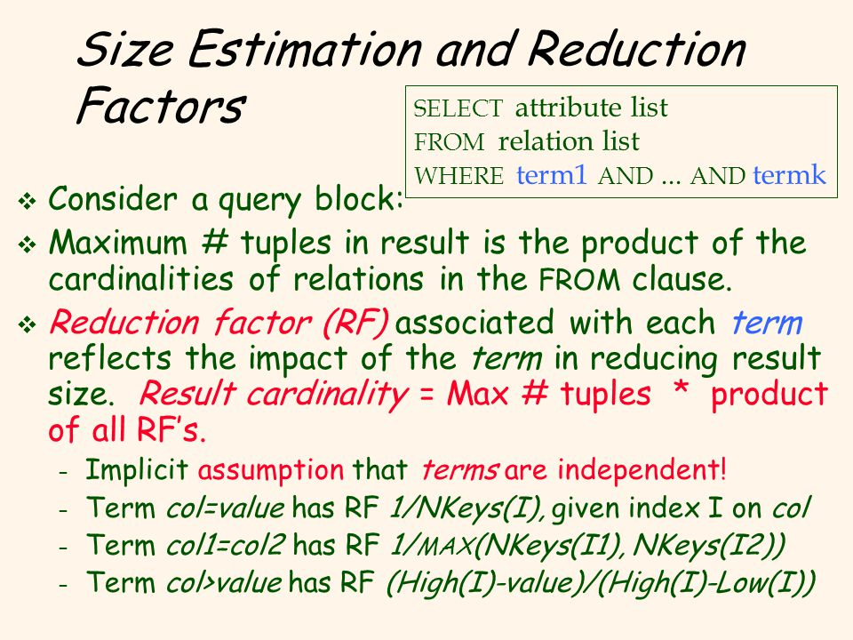 Size Estimation and Reduction Factors v Consider a query block: v Maximum # tuples in result is the product of the cardinalities of relations in the FROM clause.