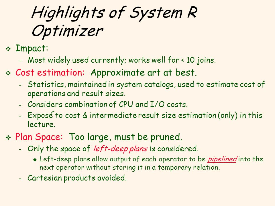 Highlights of System R Optimizer v Impact: – Most widely used currently; works well for < 10 joins.