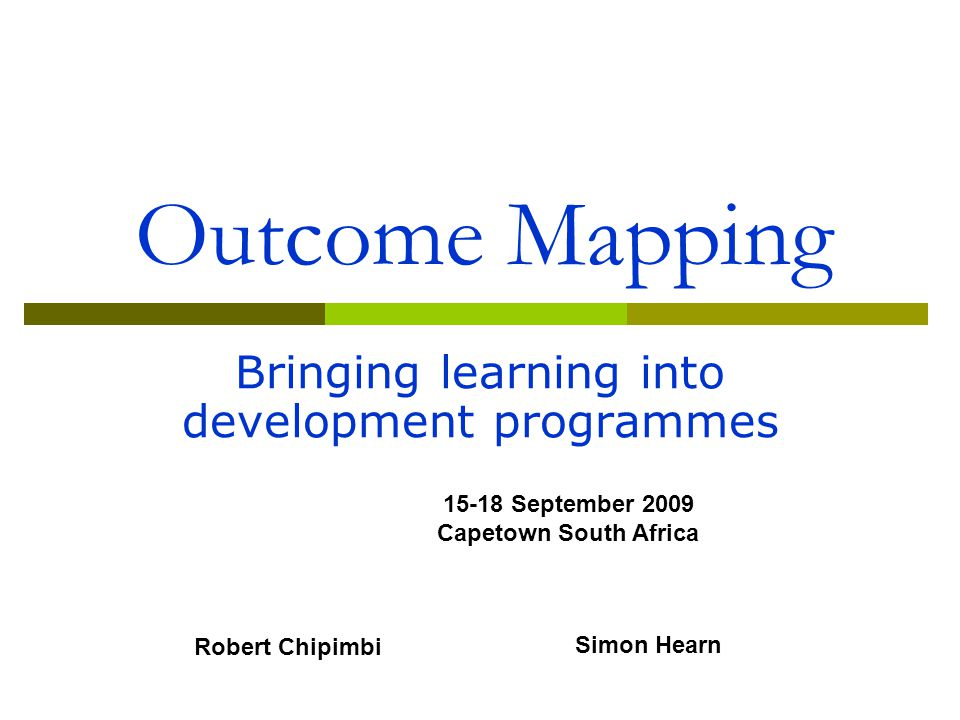 Outcome Mapping Bringing learning into development programmes 15-18 September 2009 Capetown South Africa Robert Chipimbi Simon Hearn