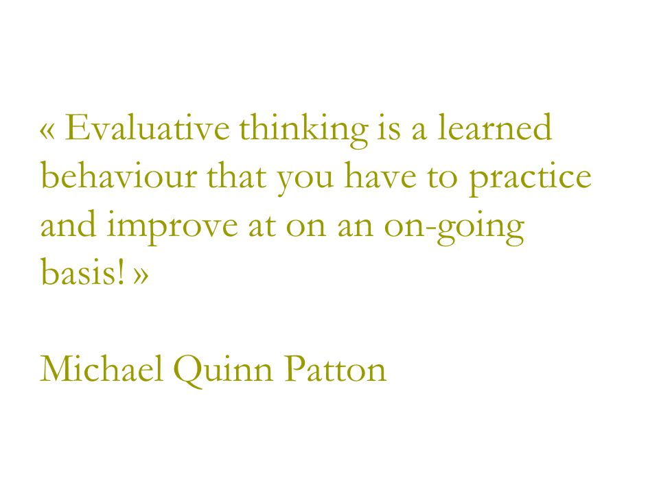 « Evaluative thinking is a learned behaviour that you have to practice and improve at on an on-going basis.