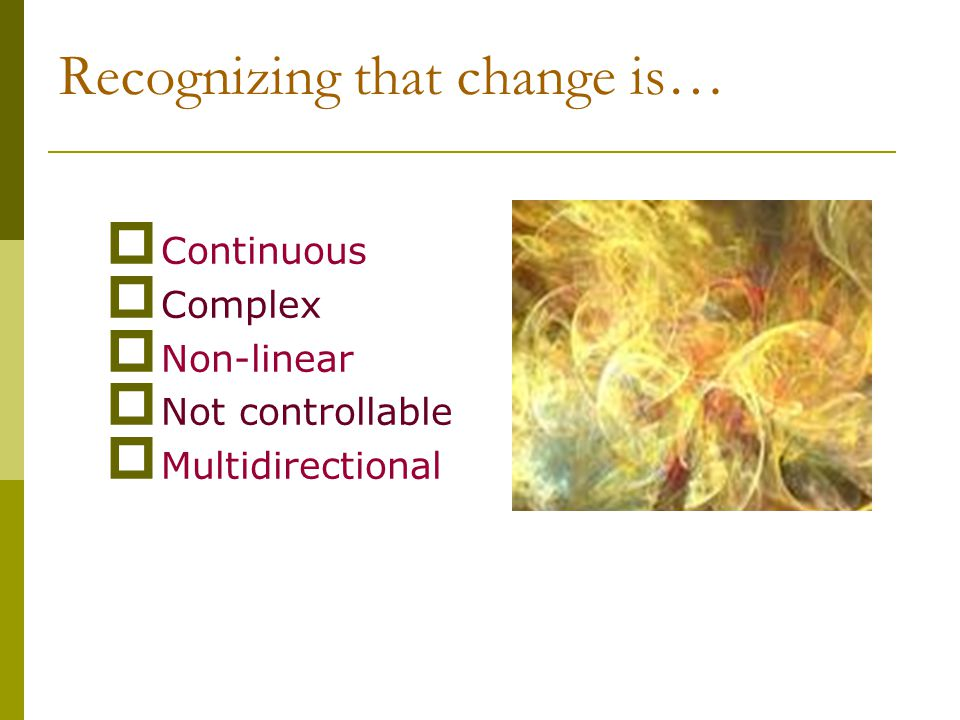 Recognizing that change is…  Continuous  Complex  Non-linear  Not controllable  Multidirectional