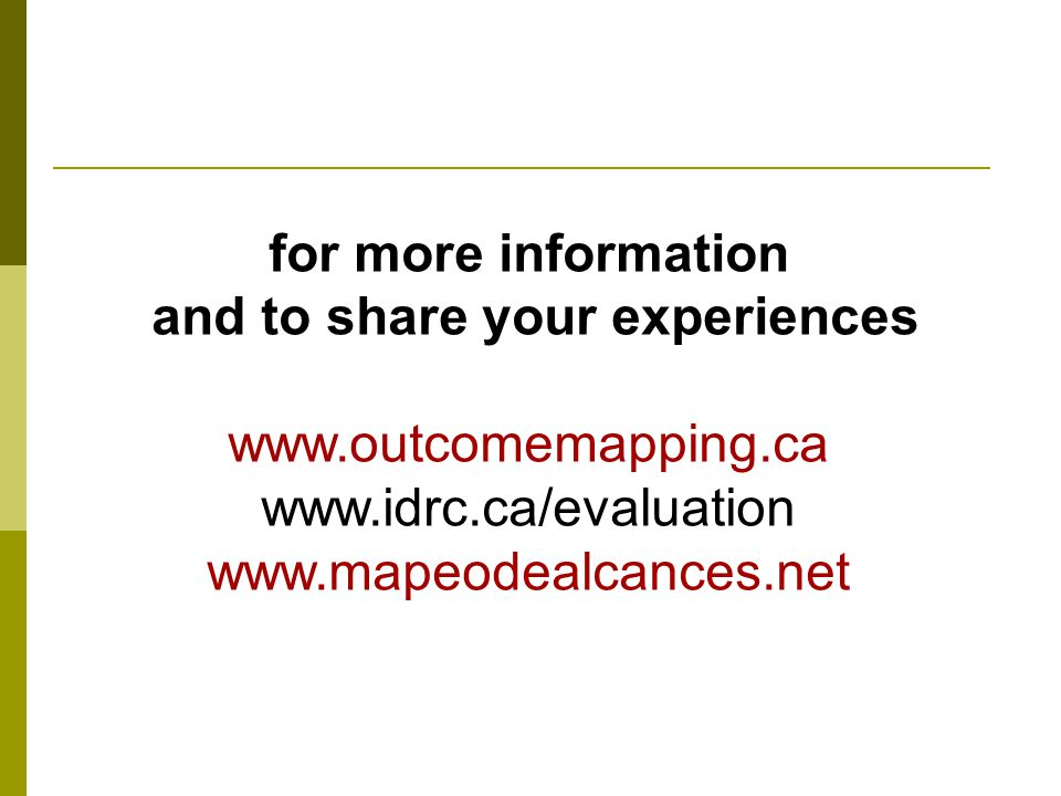 for more information and to share your experiences www.outcomemapping.ca www.idrc.ca/evaluation www.mapeodealcances.net