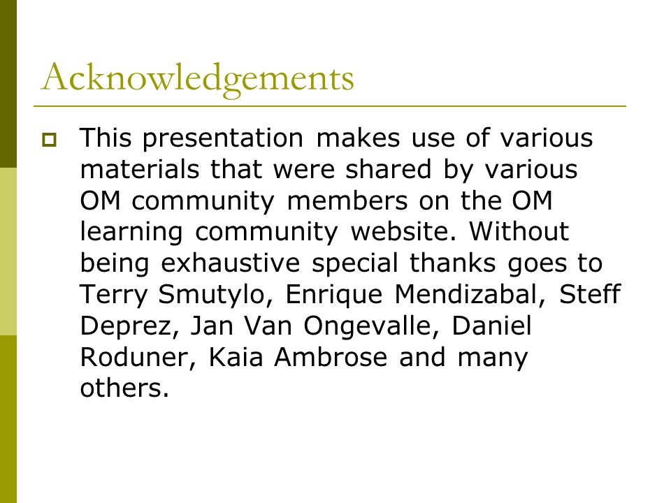 Acknowledgements  This presentation makes use of various materials that were shared by various OM community members on the OM learning community website.