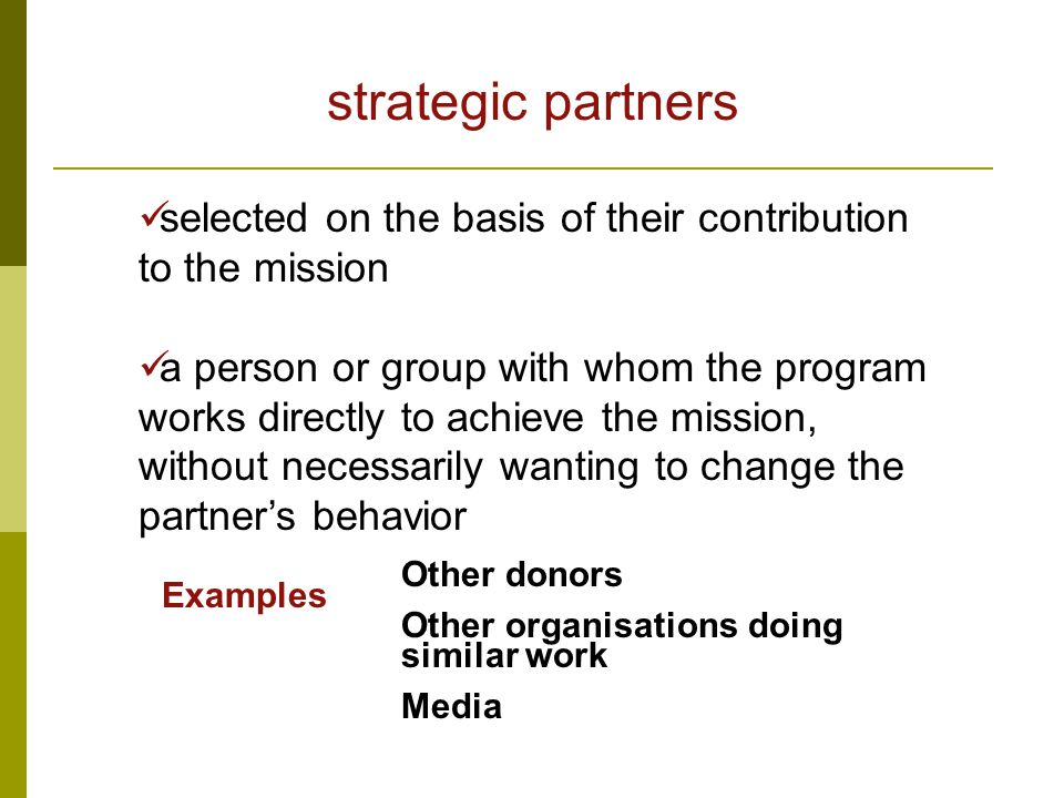 strategic partners selected on the basis of their contribution to the mission a person or group with whom the program works directly to achieve the mission, without necessarily wanting to change the partner's behavior Examples Other donors Other organisations doing similar work Media
