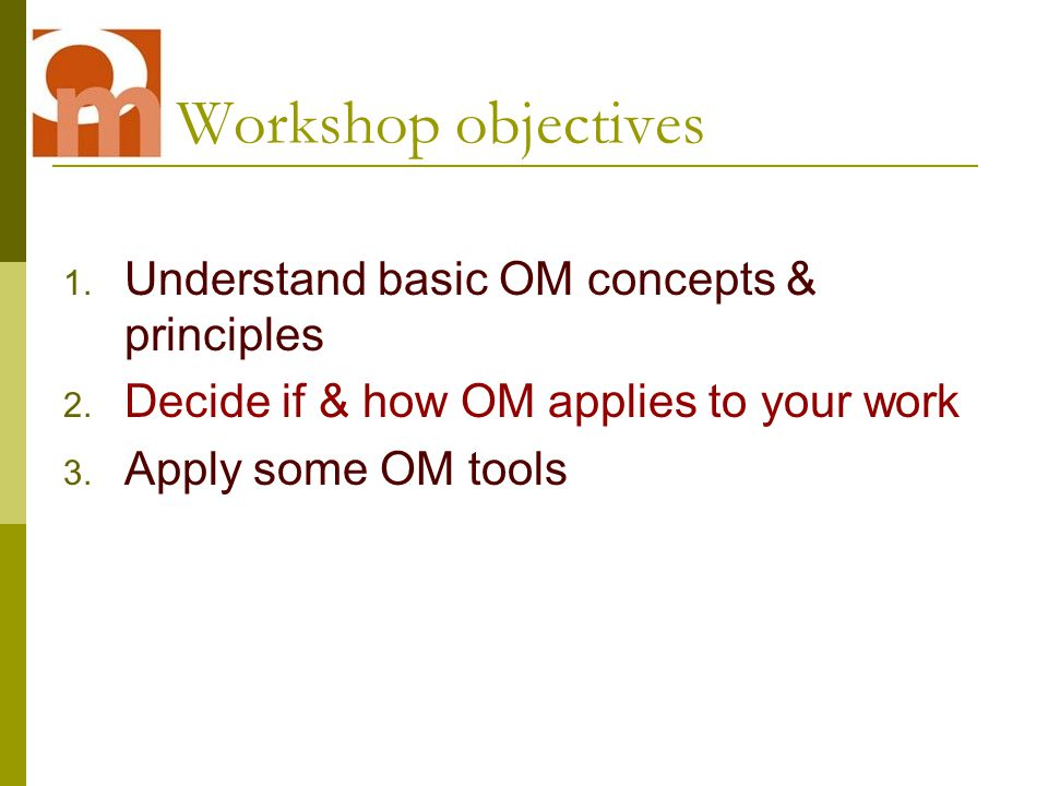 Workshop objectives 1. Understand basic OM concepts & principles 2.