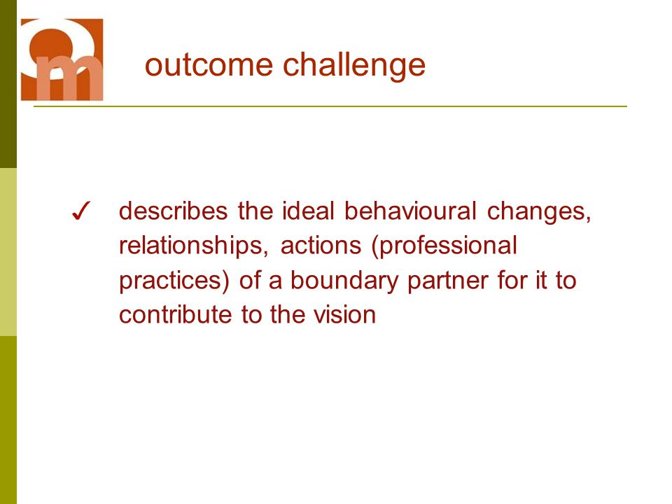 ✓ describes the ideal behavioural changes, relationships, actions (professional practices) of a boundary partner for it to contribute to the vision outcome challenge