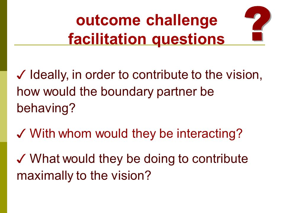 ✓ Ideally, in order to contribute to the vision, how would the boundary partner be behaving.