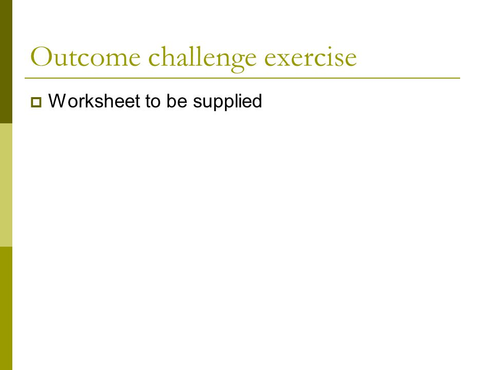 Outcome challenge exercise  Worksheet to be supplied