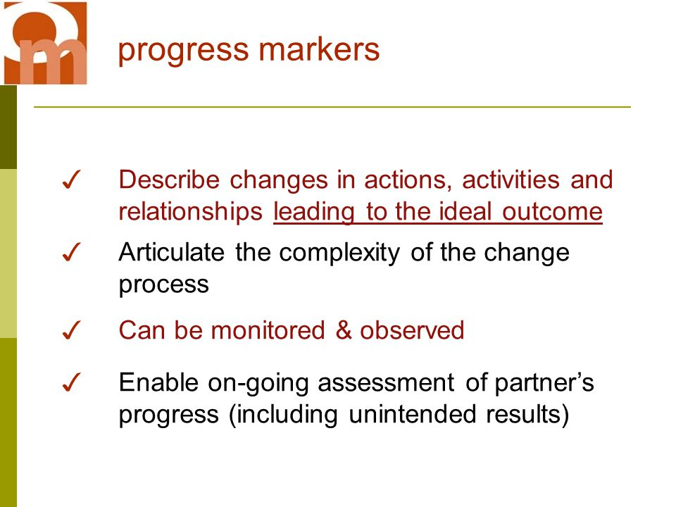 progress markers ✓ Describe changes in actions, activities and relationships leading to the ideal outcome ✓ Articulate the complexity of the change process ✓ Can be monitored & observed ✓ Enable on-going assessment of partner's progress (including unintended results)
