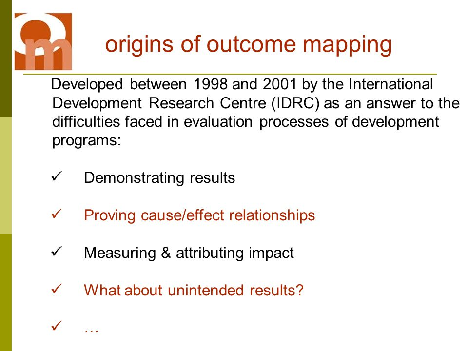 Developed between 1998 and 2001 by the International Development Research Centre (IDRC) as an answer to the difficulties faced in evaluation processes of development programs: Demonstrating results Proving cause/effect relationships Measuring & attributing impact What about unintended results.