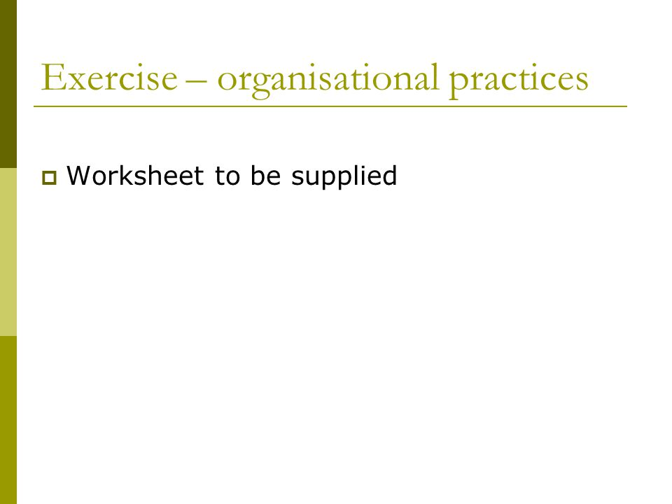 Exercise – organisational practices  Worksheet to be supplied