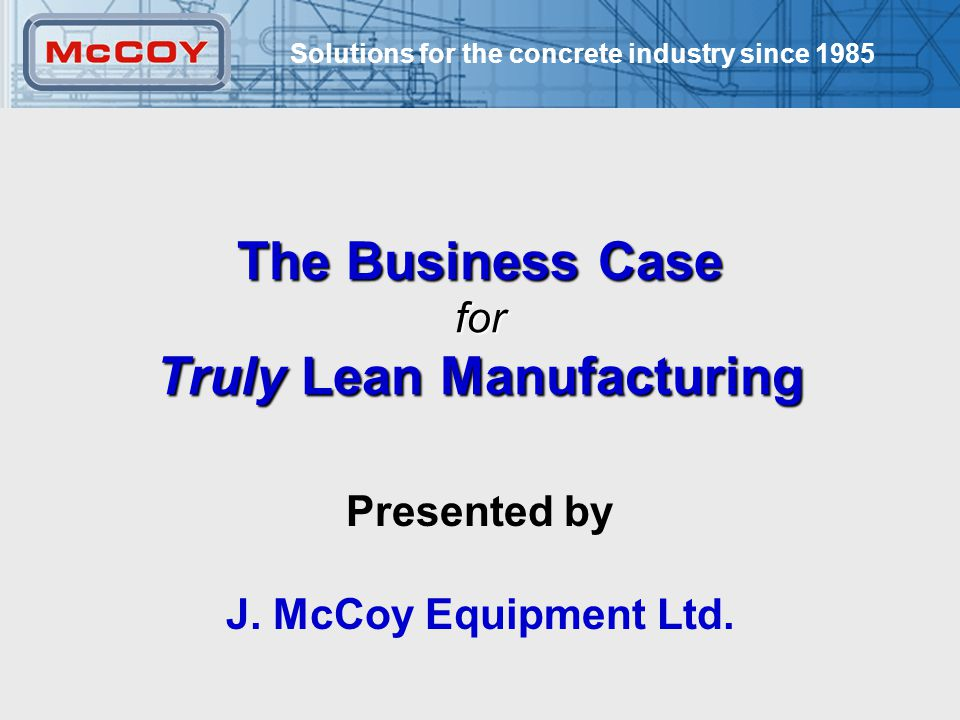 Solutions for the concrete industry since 1985 1 The Business Case for Truly Lean Manufacturing Presented by J.