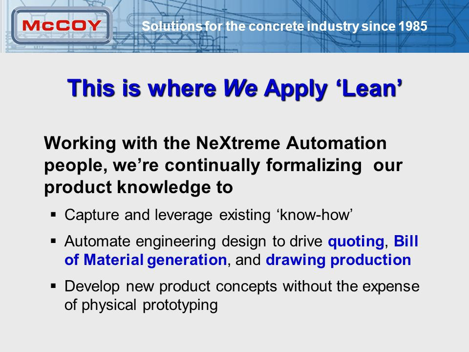 Solutions for the concrete industry since 1985 15 This is where We Apply 'Lean' Working with the NeXtreme Automation people, we're continually formalizing our product knowledge to  Capture and leverage existing 'know-how'  Automate engineering design to drive quoting, Bill of Material generation, and drawing production  Develop new product concepts without the expense of physical prototyping