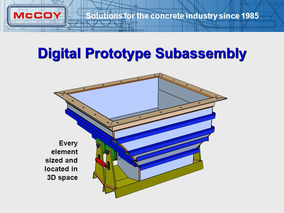Solutions for the concrete industry since 1985 19 Digital Prototype Subassembly Every element sized and located in 3D space