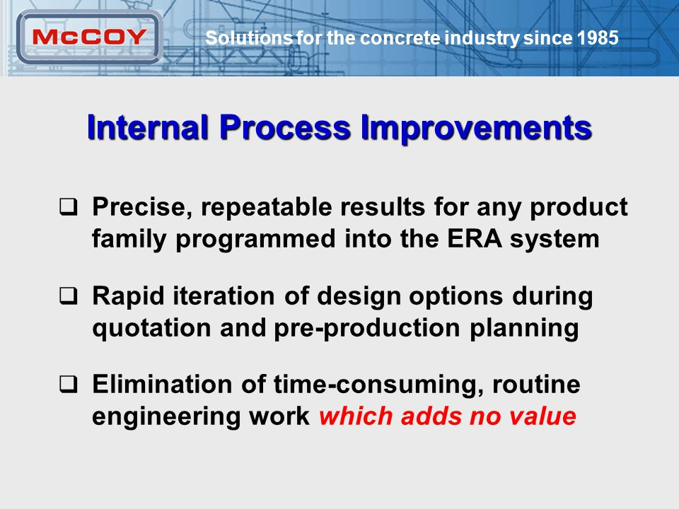 Solutions for the concrete industry since 1985 23  Precise, repeatable results for any product family programmed into the ERA system  Rapid iteration of design options during quotation and pre-production planning  Elimination of time-consuming, routine engineering work which adds no value Internal Process Improvements