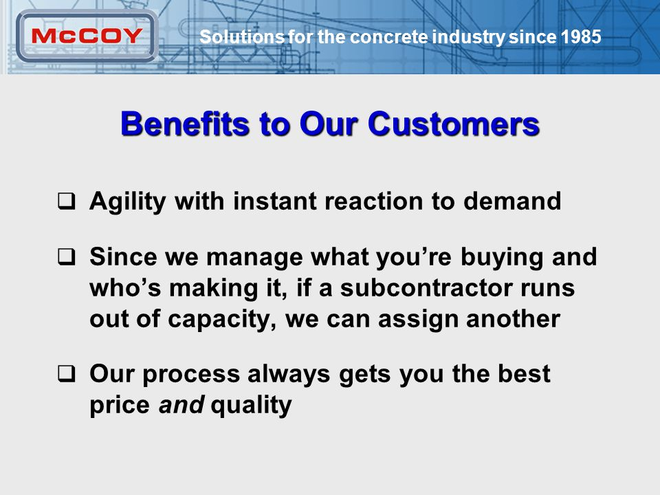 Solutions for the concrete industry since 1985 24 Benefits to Our Customers  Agility with instant reaction to demand  Since we manage what you're buying and who's making it, if a subcontractor runs out of capacity, we can assign another  Our process always gets you the best price and quality