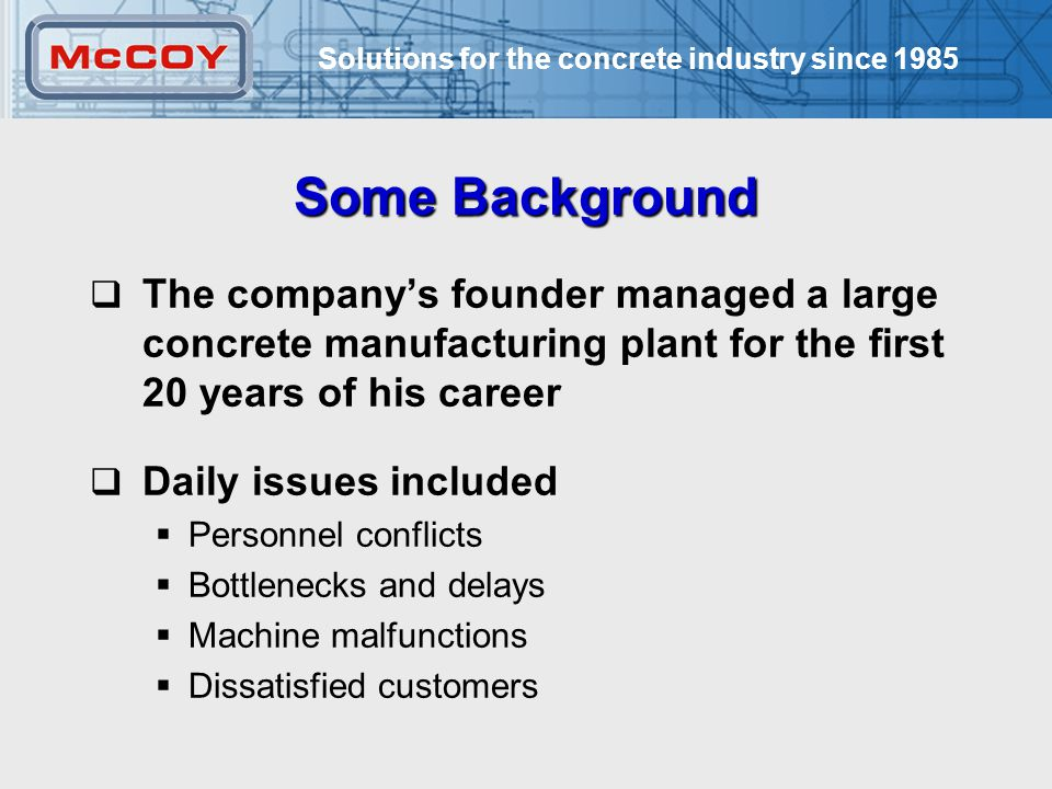 Solutions for the concrete industry since 1985 6 Some Background  The company's founder managed a large concrete manufacturing plant for the first 20 years of his career  Daily issues included  Personnel conflicts  Bottlenecks and delays  Machine malfunctions  Dissatisfied customers