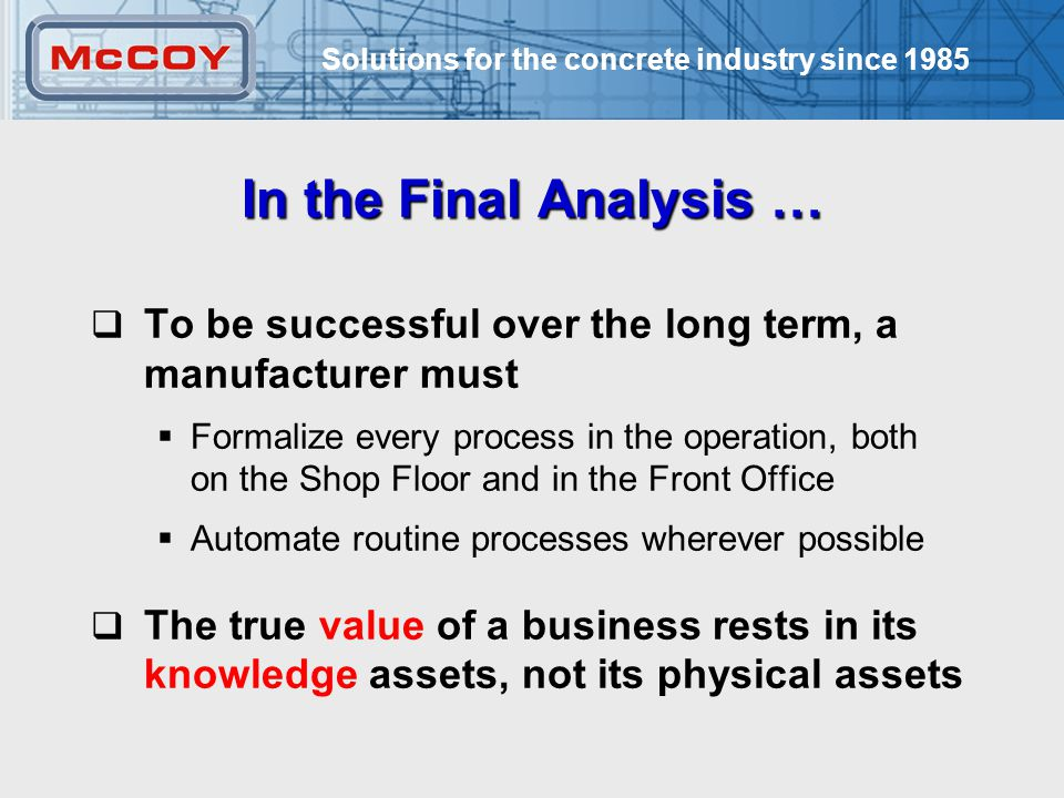 Solutions for the concrete industry since 1985 8 In the Final Analysis …  To be successful over the long term, a manufacturer must  Formalize every process in the operation, both on the Shop Floor and in the Front Office  Automate routine processes wherever possible  The true value of a business rests in its knowledge assets, not its physical assets