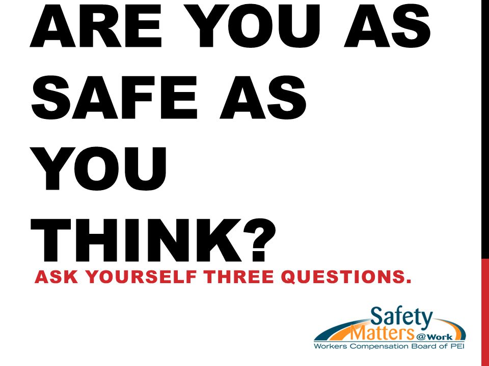 ARE YOU AS SAFE AS YOU THINK ASK YOURSELF THREE QUESTIONS.