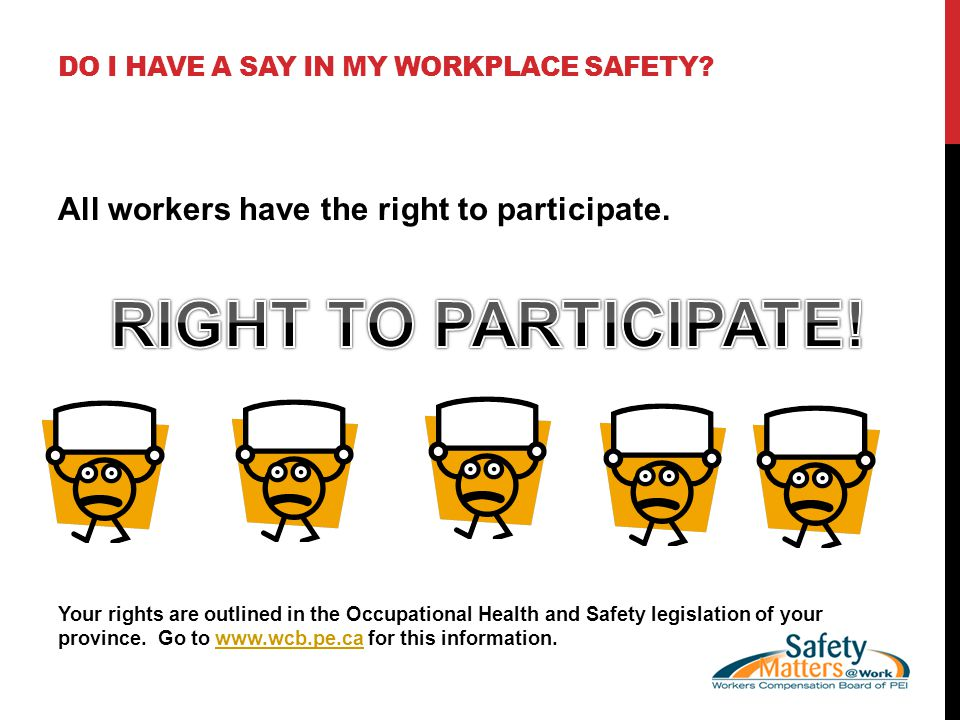 DO I HAVE A SAY IN MY WORKPLACE SAFETY. All workers have the right to participate.