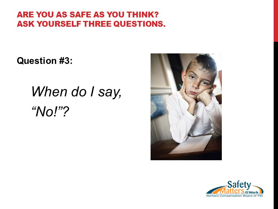 ARE YOU AS SAFE AS YOU THINK ASK YOURSELF THREE QUESTIONS. Question #3: When do I say, No!