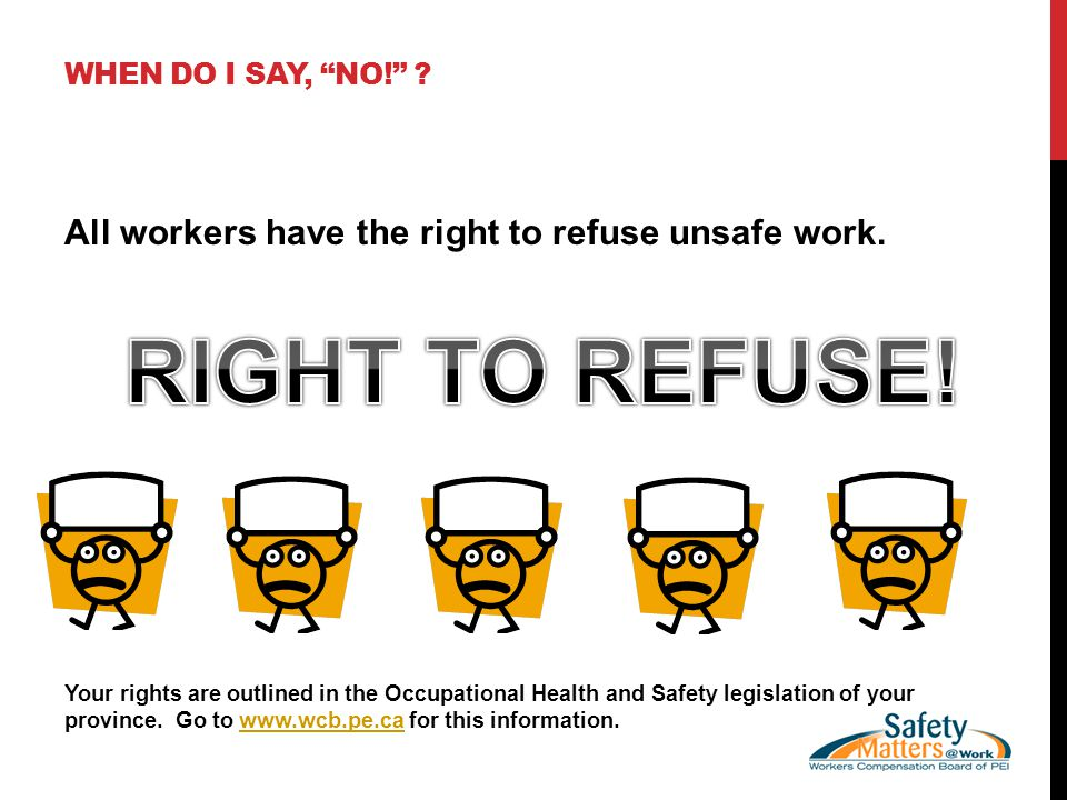 WHEN DO I SAY, NO! . All workers have the right to refuse unsafe work.