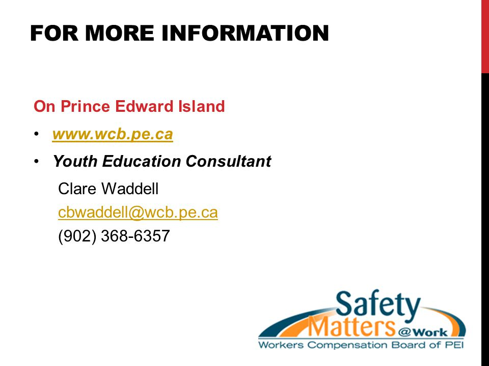 FOR MORE INFORMATION On Prince Edward Island www.wcb.pe.ca Youth Education Consultant Clare Waddell cbwaddell@wcb.pe.ca (902) 368-6357