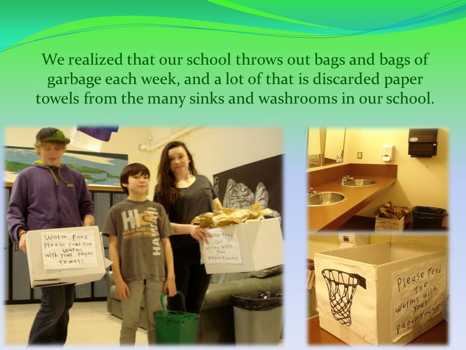 We realized that our school throws out bags and bags of garbage each week, and a lot of that is discarded paper towels from the many sinks and washrooms in our school.
