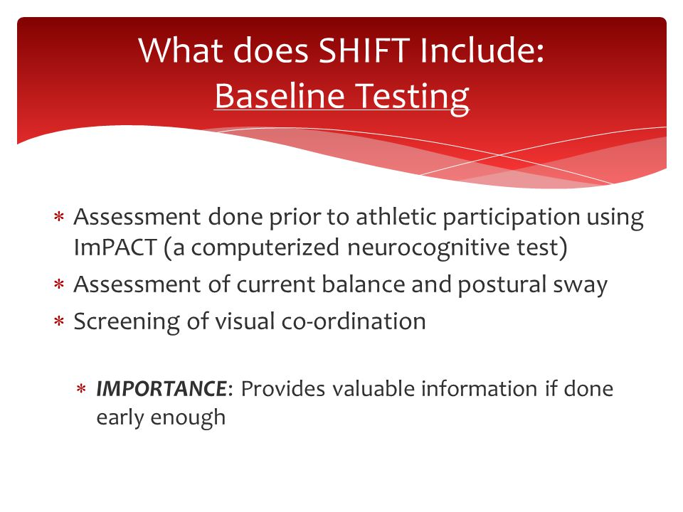  Assessment done prior to athletic participation using ImPACT (a computerized neurocognitive test)  Assessment of current balance and postural sway  Screening of visual co-ordination  IMPORTANCE: Provides valuable information if done early enough What does SHIFT Include: Baseline Testing