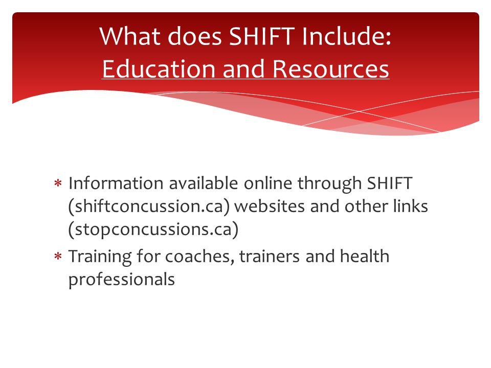  Information available online through SHIFT (shiftconcussion.ca) websites and other links (stopconcussions.ca)  Training for coaches, trainers and health professionals What does SHIFT Include: Education and Resources