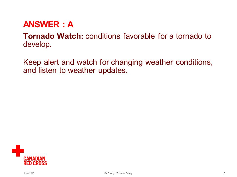 June 2013Be Ready : Tornado Safety3 ANSWER : A Tornado Watch: conditions favorable for a tornado to develop.