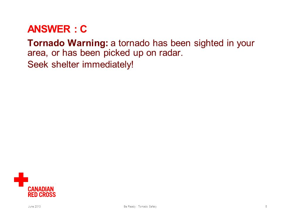 June 2013Be Ready : Tornado Safety5 ANSWER : C Tornado Warning: a tornado has been sighted in your area, or has been picked up on radar.