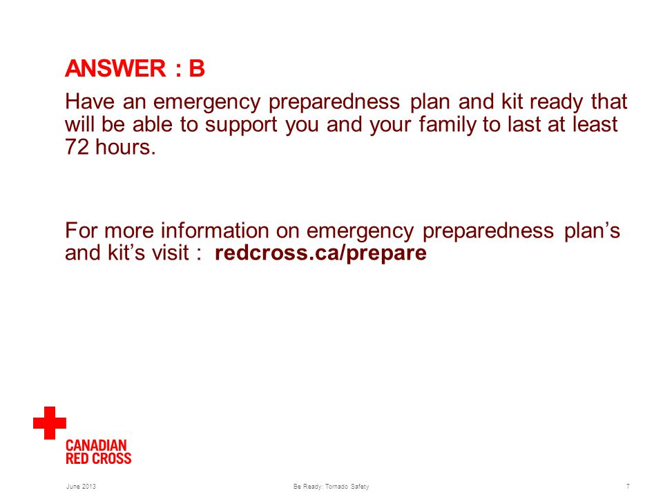 June 2013Be Ready: Tornado Safety7 ANSWER : B Have an emergency preparedness plan and kit ready that will be able to support you and your family to last at least 72 hours.