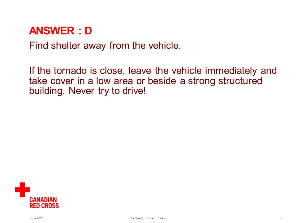 Be Ready : Tornado Safety9 ANSWER : D Find shelter away from the vehicle.