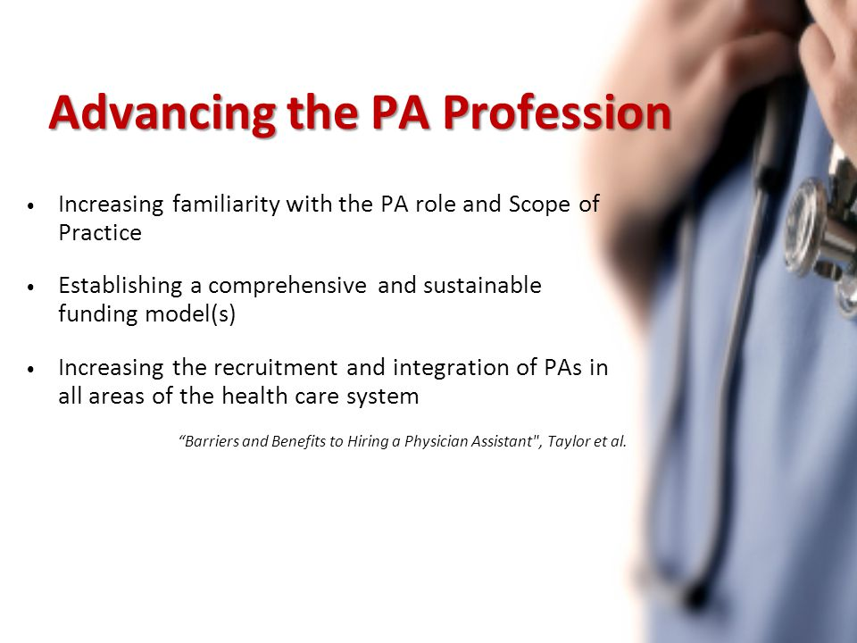 Advancing the PA Profession Increasing familiarity with the PA role and Scope of Practice Establishing a comprehensive and sustainable funding model(s) Increasing the recruitment and integration of PAs in all areas of the health care system Barriers and Benefits to Hiring a Physician Assistant , Taylor et al.