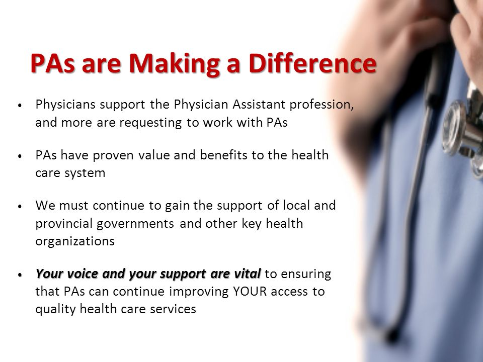 PAs are Making a Difference Physicians support the Physician Assistant profession, and more are requesting to work with PAs PAs have proven value and benefits to the health care system We must continue to gain the support of local and provincial governments and other key health organizations Your voice and your support are vital Your voice and your support are vital to ensuring that PAs can continue improving YOUR access to quality health care services