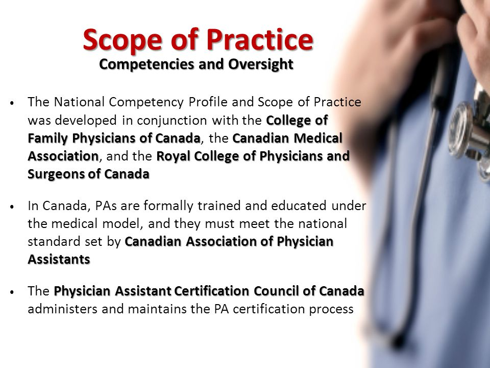 College of Family Physicians of CanadaCanadian Medical AssociationRoyal College of Physicians and Surgeons of Canada The National Competency Profile and Scope of Practice was developed in conjunction with the College of Family Physicians of Canada, the Canadian Medical Association, and the Royal College of Physicians and Surgeons of Canada Canadian Association of Physician Assistants In Canada, PAs are formally trained and educated under the medical model, and they must meet the national standard set by Canadian Association of Physician Assistants Physician Assistant Certification Council of Canada The Physician Assistant Certification Council of Canada administers and maintains the PA certification process Scope of Practice Competencies and Oversight