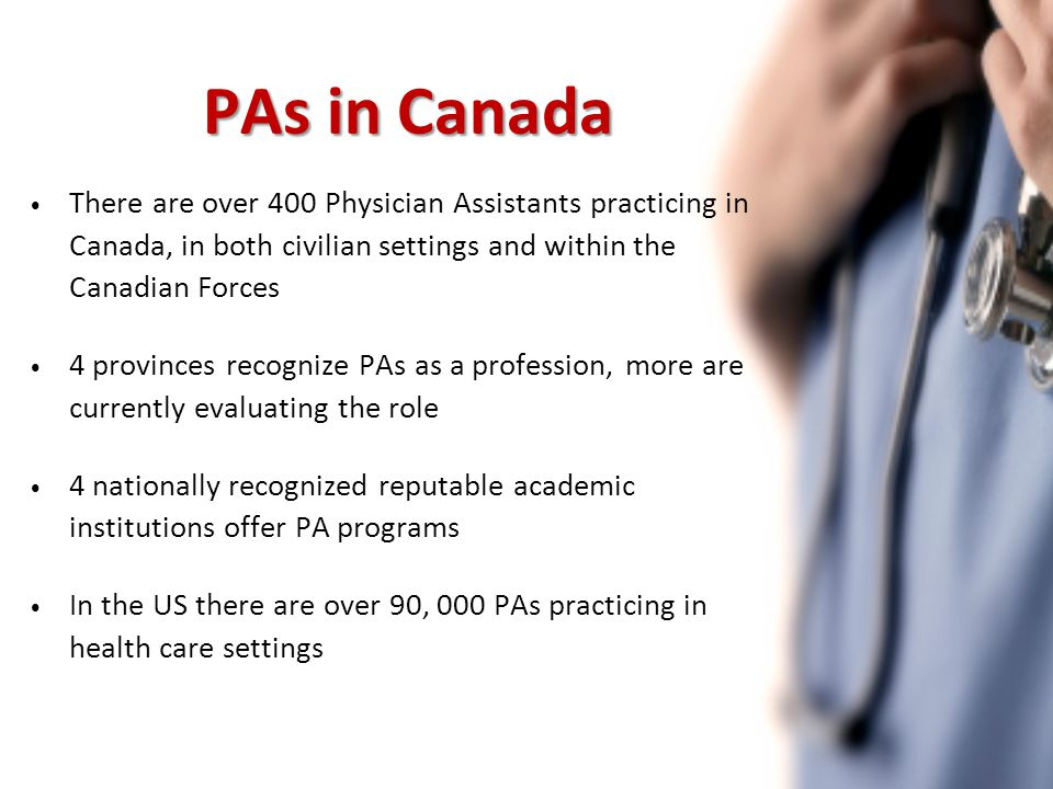 PAs in Canada There are over 400 Physician Assistants practicing in Canada, in both civilian settings and within the Canadian Forces 4 provinces recognize PAs as a profession, more are currently evaluating the role 4 nationally recognized reputable academic institutions offer PA programs In the US there are over 90, 000 PAs practicing in health care settings