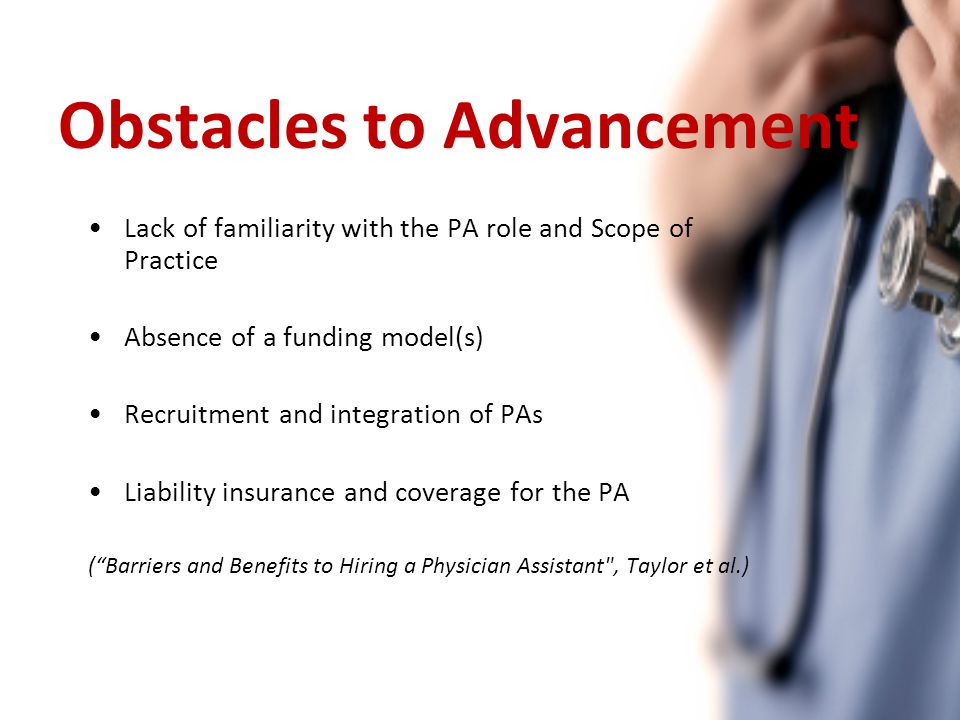 Obstacles to Advancement Lack of familiarity with the PA role and Scope of Practice Absence of a funding model(s) Recruitment and integration of PAs Liability insurance and coverage for the PA ( Barriers and Benefits to Hiring a Physician Assistant , Taylor et al.)
