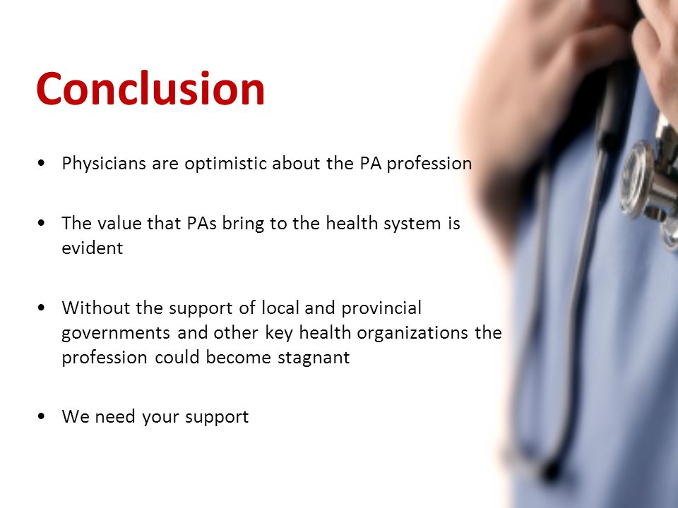 Conclusion Physicians are optimistic about the PA profession The value that PAs bring to the health system is evident Without the support of local and provincial governments and other key health organizations the profession could become stagnant We need your support