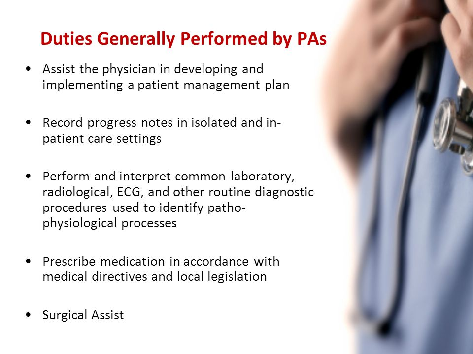 Assist the physician in developing and implementing a patient management plan Record progress notes in isolated and in- patient care settings Perform and interpret common laboratory, radiological, ECG, and other routine diagnostic procedures used to identify patho- physiological processes Prescribe medication in accordance with medical directives and local legislation Surgical Assist Duties Generally Performed by PAs