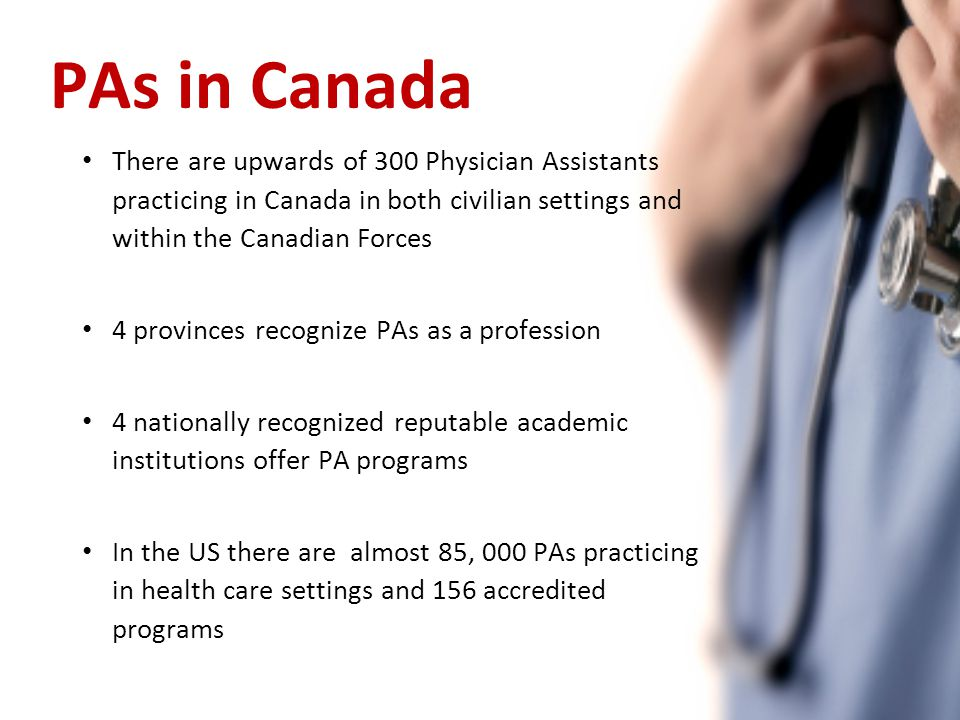 PAs in Canada There are upwards of 300 Physician Assistants practicing in Canada in both civilian settings and within the Canadian Forces 4 provinces recognize PAs as a profession 4 nationally recognized reputable academic institutions offer PA programs In the US there are almost 85, 000 PAs practicing in health care settings and 156 accredited programs