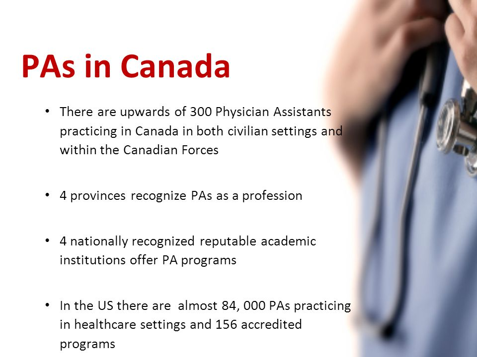 PAs in Canada There are upwards of 300 Physician Assistants practicing in Canada in both civilian settings and within the Canadian Forces 4 provinces recognize PAs as a profession 4 nationally recognized reputable academic institutions offer PA programs In the US there are almost 84, 000 PAs practicing in healthcare settings and 156 accredited programs