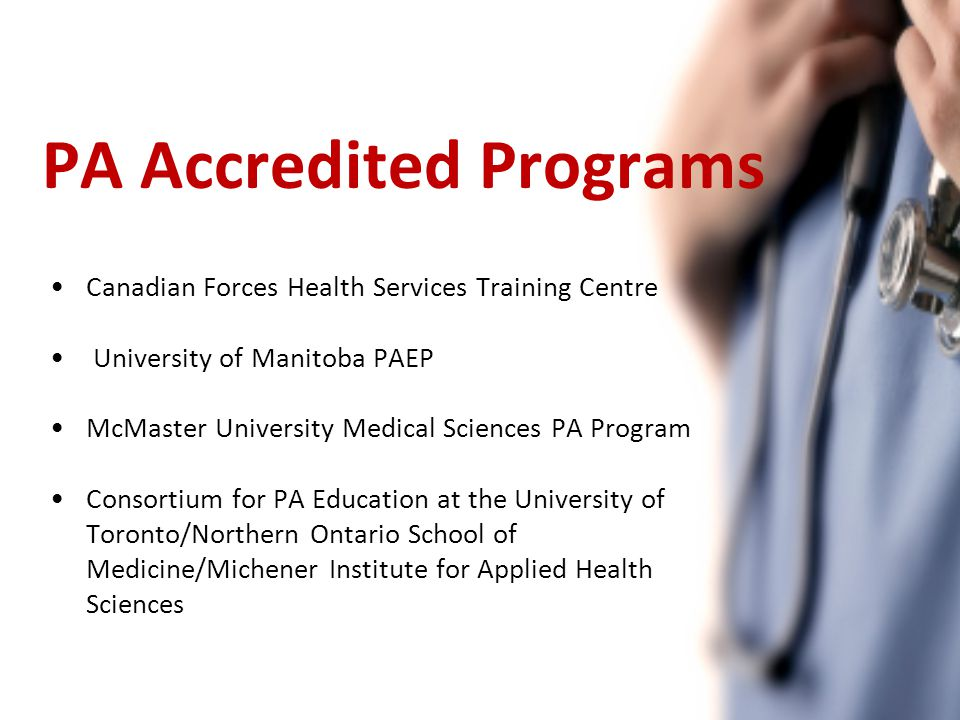 PA Accredited Programs Canadian Forces Health Services Training Centre University of Manitoba PAEP McMaster University Medical Sciences PA Program Consortium for PA Education at the University of Toronto/Northern Ontario School of Medicine/Michener Institute for Applied Health Sciences